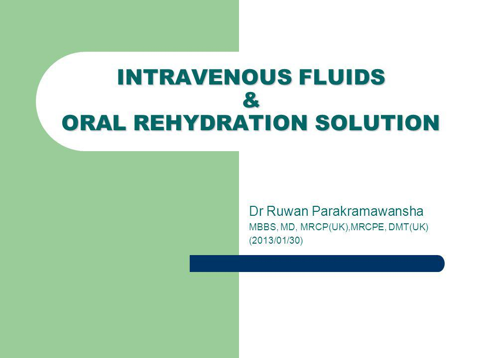 Dr Ruwan Parakramawansha MBBS, MD, MRCP(UK),MRCPE, DMT(UK) (2013/01/30) INTRAVENOUS FLUIDS & ORAL REHYDRATION SOLUTION