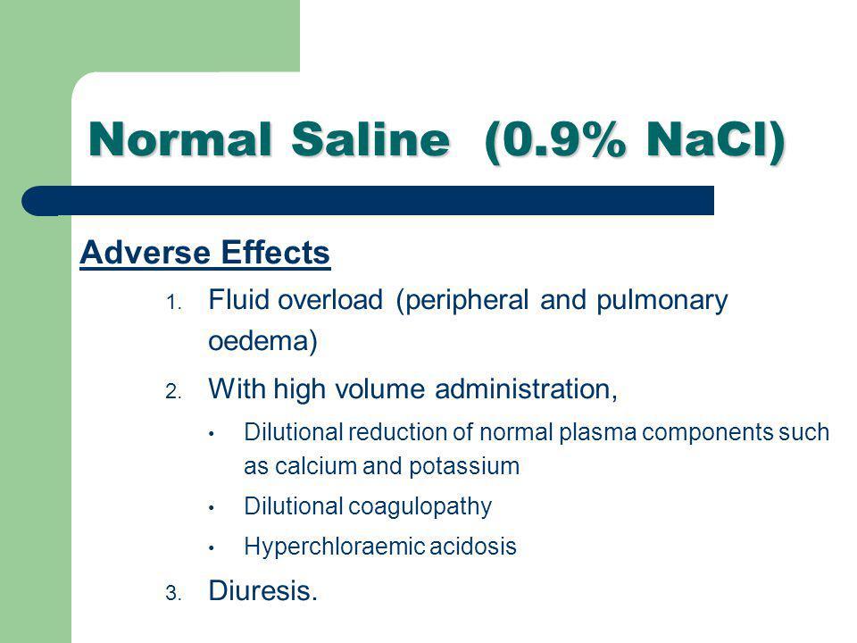 Normal Saline (0.9% NaCl) Adverse Effects 1. Fluid overload (peripheral and pulmonary oedema) 2. With high volume administration, Dilutional reduction