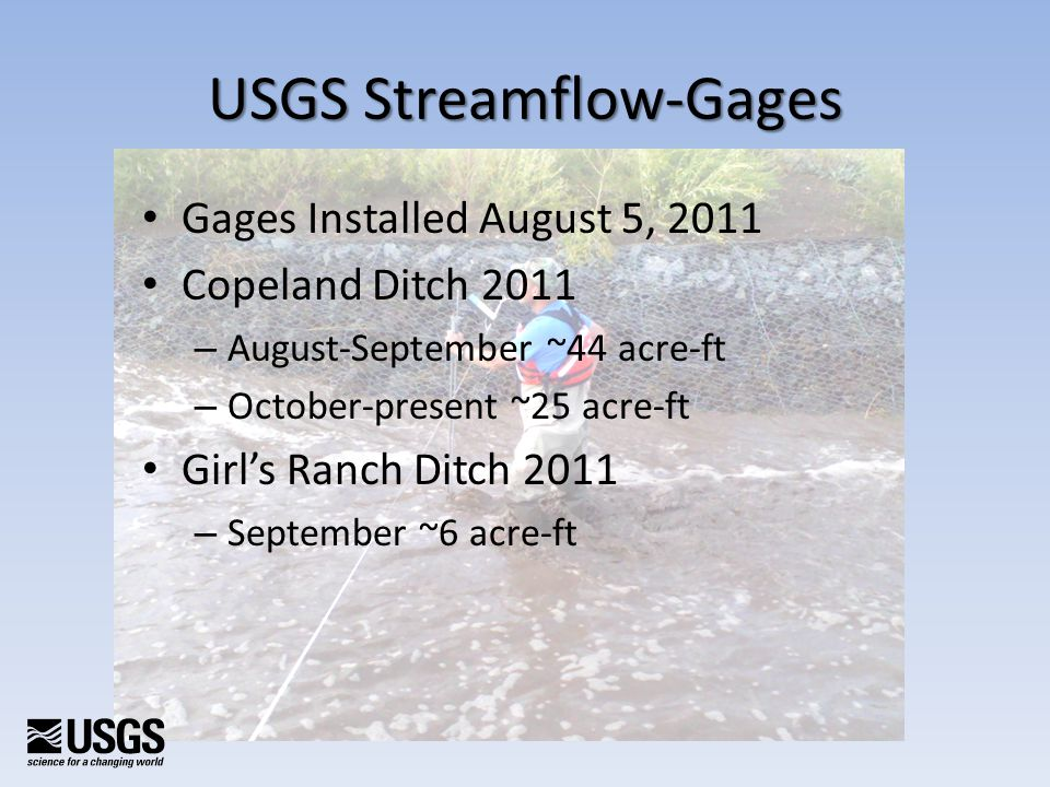 Gages Installed August 5, 2011 Copeland Ditch 2011 – August-September ~44 acre-ft – October-present ~25 acre-ft Girls Ranch Ditch 2011 – September ~6 acre-ft USGS Streamflow-Gages