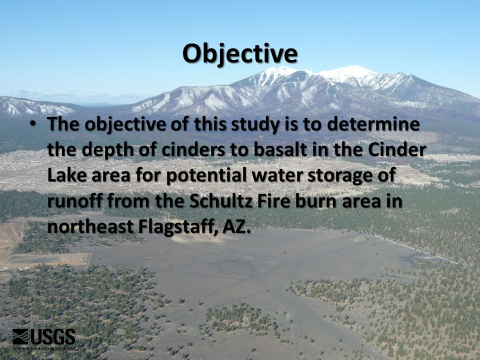 Objective The objective of this study is to determine the depth of cinders to basalt in the Cinder Lake area for potential water storage of runoff from the Schultz Fire burn area in northeast Flagstaff, AZ.