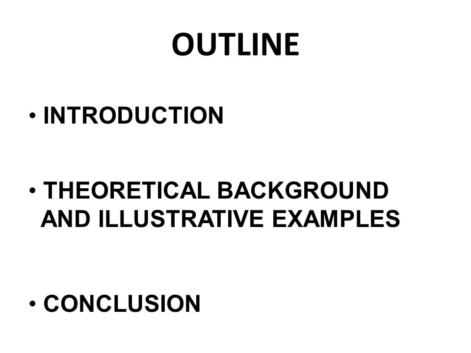 OUTLINE INTRODUCTION THEORETICAL BACKGROUND AND ILLUSTRATIVE EXAMPLES CONCLUSION