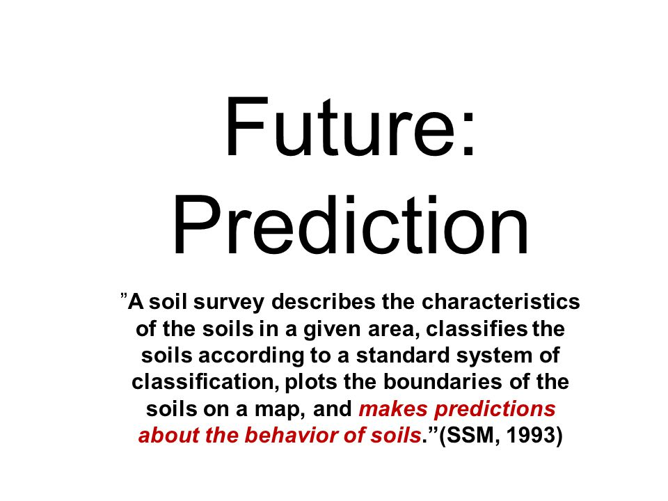 Future: PredictionA soil survey describes the characteristics of the soils in a given area, classifies the soils according to a standard system of classification, plots the boundaries of the soils on a map, and makes predictions about the behavior of soils.(SSM, 1993)
