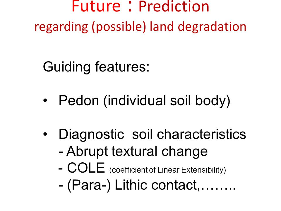 Future : Prediction regarding (possible) land degradation Guiding features: Pedon (individual soil body) Diagnostic soil characteristics - Abrupt text