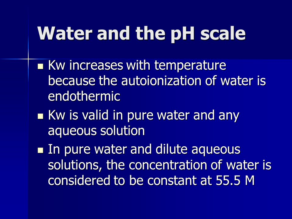 Water and the pH scale Kw increases with temperature because the autoionization of water is endothermic Kw increases with temperature because the auto
