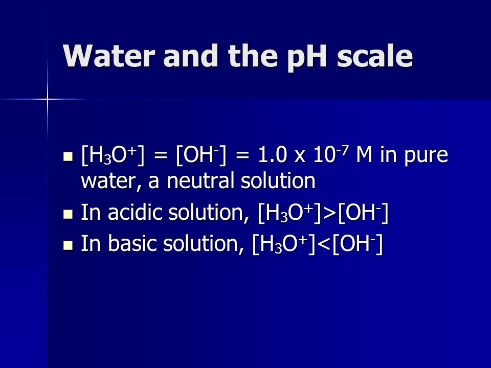 Water and the pH scale [H 3 O + ] = [OH - ] = 1.0 x 10 -7 M in pure water, a neutral solution [H 3 O + ] = [OH - ] = 1.0 x 10 -7 M in pure water, a ne