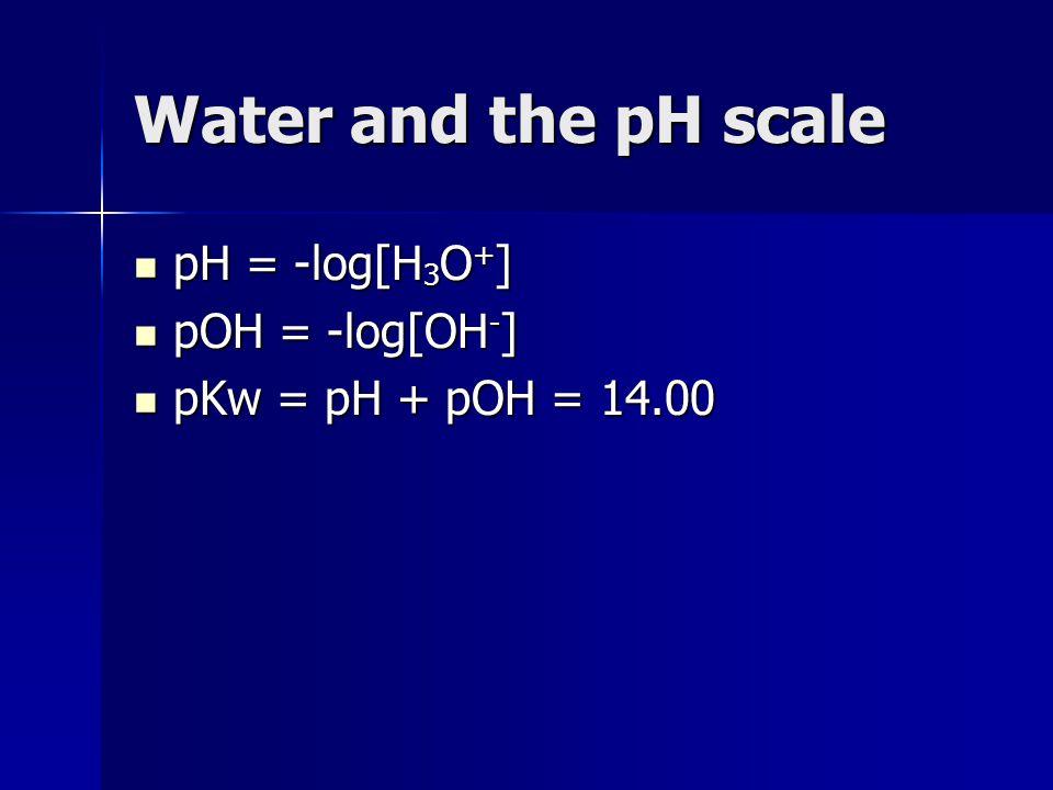 Water and the pH scale pH = -log[H 3 O + ] pH = -log[H 3 O + ] pOH = -log[OH - ] pOH = -log[OH - ] pKw = pH + pOH = 14.00 pKw = pH + pOH = 14.00