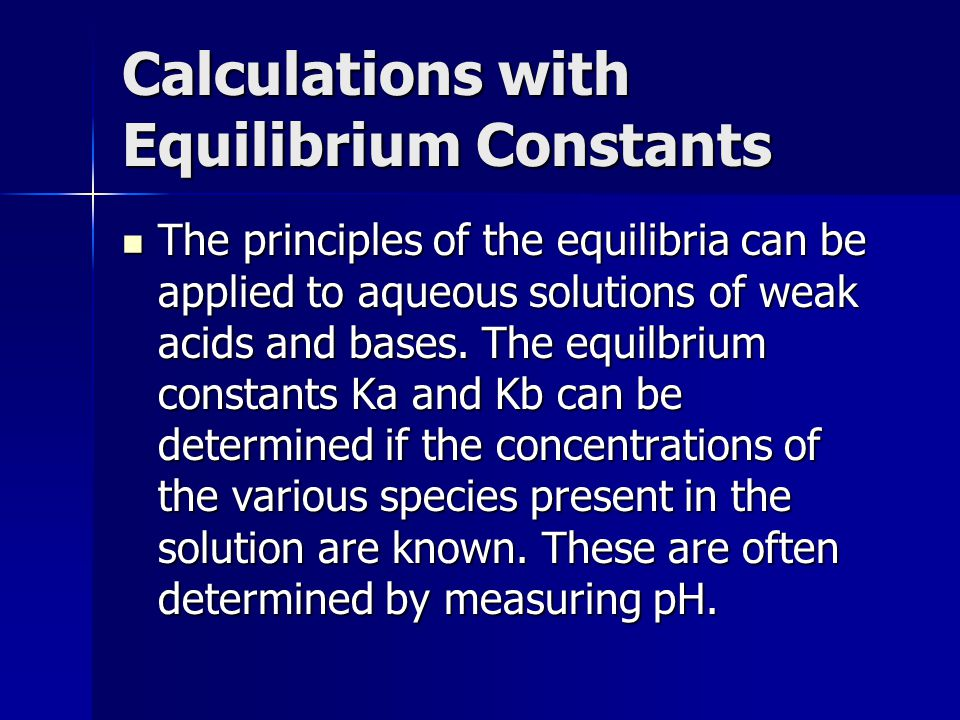 Calculations with Equilibrium Constants The principles of the equilibria can be applied to aqueous solutions of weak acids and bases. The equilbrium c