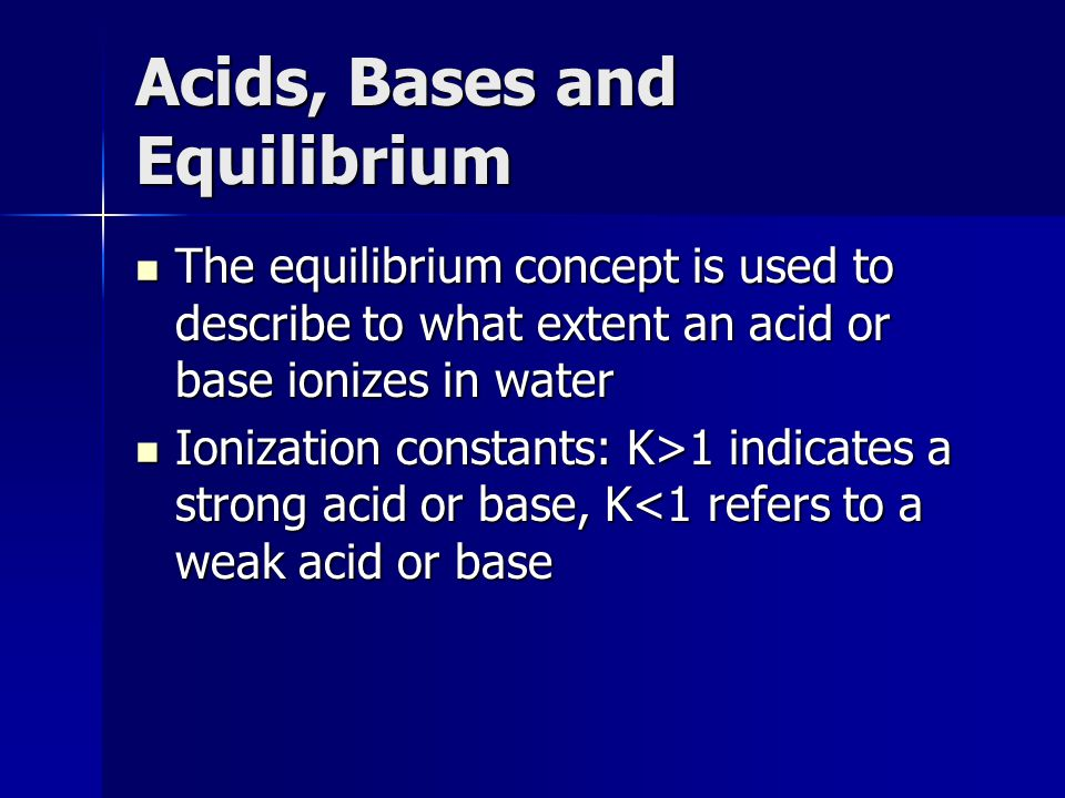 Acids, Bases and Equilibrium The equilibrium concept is used to describe to what extent an acid or base ionizes in water The equilibrium concept is us