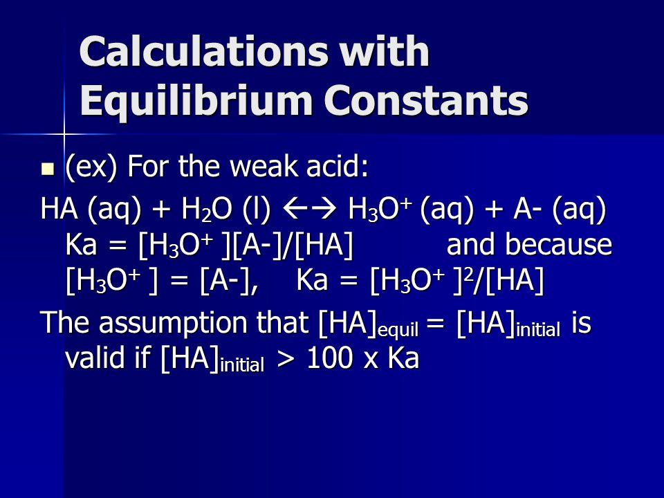 Calculations with Equilibrium Constants (ex) For the weak acid: (ex) For the weak acid: HA (aq) + H 2 O (l) H 3 O + (aq) + A- (aq) Ka = [H 3 O + ][A-]