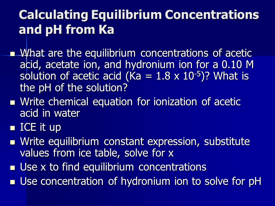 Calculating Equilibrium Concentrations and pH from Ka What are the equilibrium concentrations of acetic acid, acetate ion, and hydronium ion for a 0.1