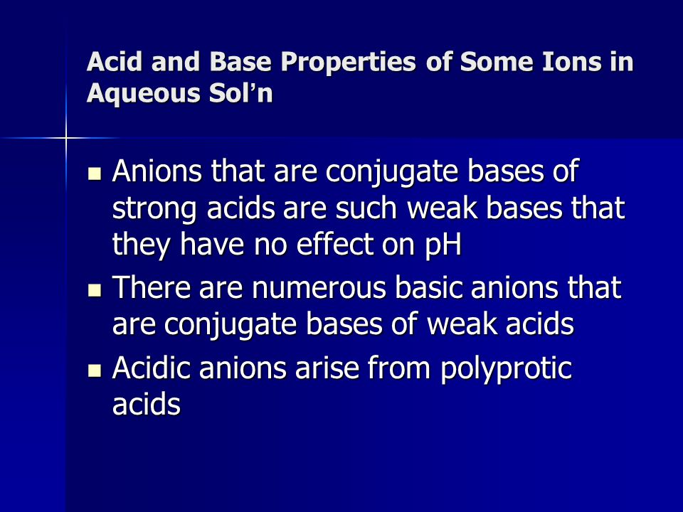 Acid and Base Properties of Some Ions in Aqueous Sol n Anions that are conjugate bases of strong acids are such weak bases that they have no effect on