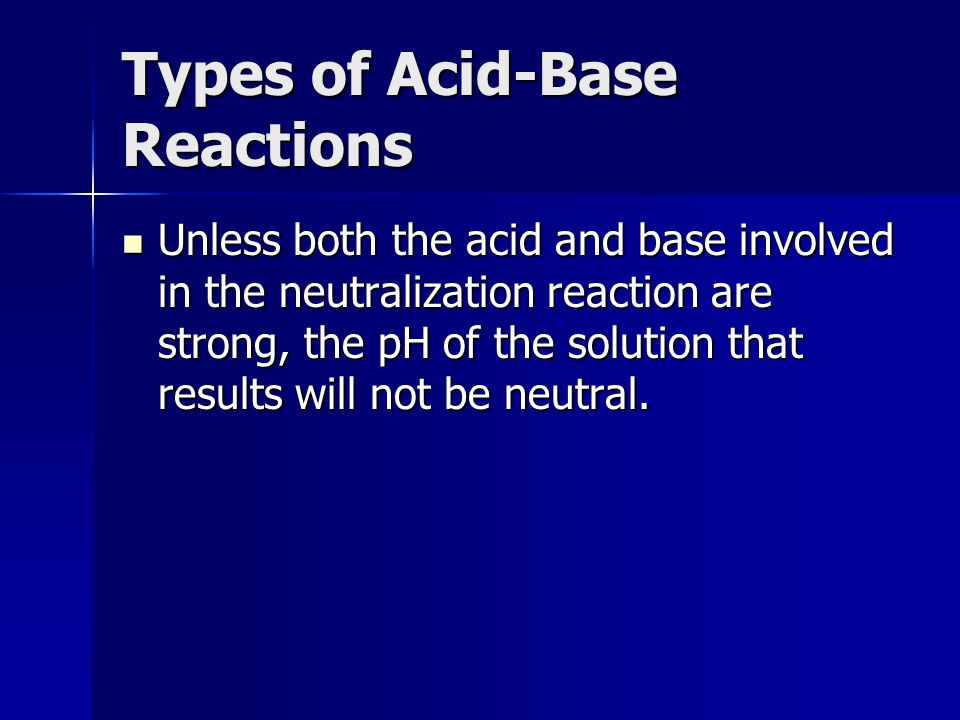 Types of Acid-Base Reactions Unless both the acid and base involved in the neutralization reaction are strong, the pH of the solution that results wil