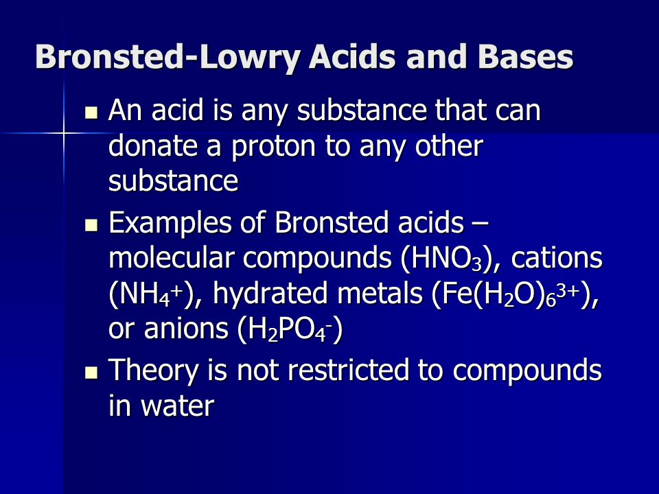 Bronsted-Lowry Acids and Bases An acid is any substance that can donate a proton to any other substance An acid is any substance that can donate a pro