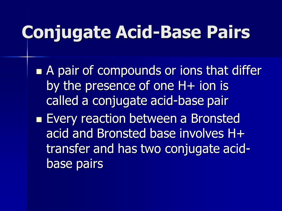 Conjugate Acid-Base Pairs A pair of compounds or ions that differ by the presence of one H+ ion is called a conjugate acid-base pair A pair of compoun
