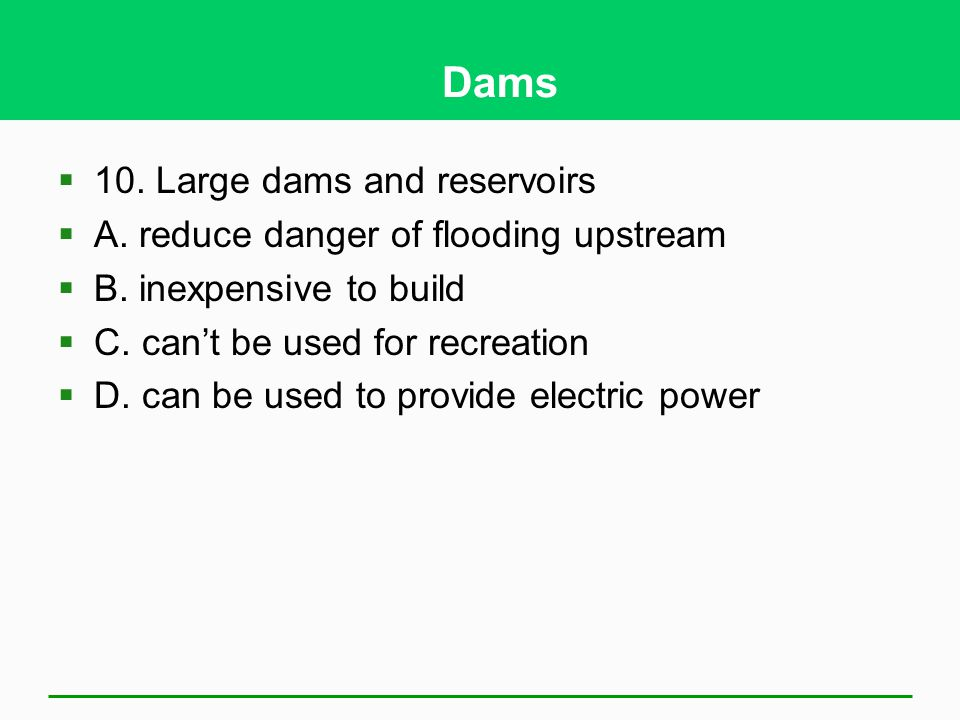 Dams 10. Large dams and reservoirs A. reduce danger of flooding upstream B. inexpensive to build C. cant be used for recreation D. can be used to prov