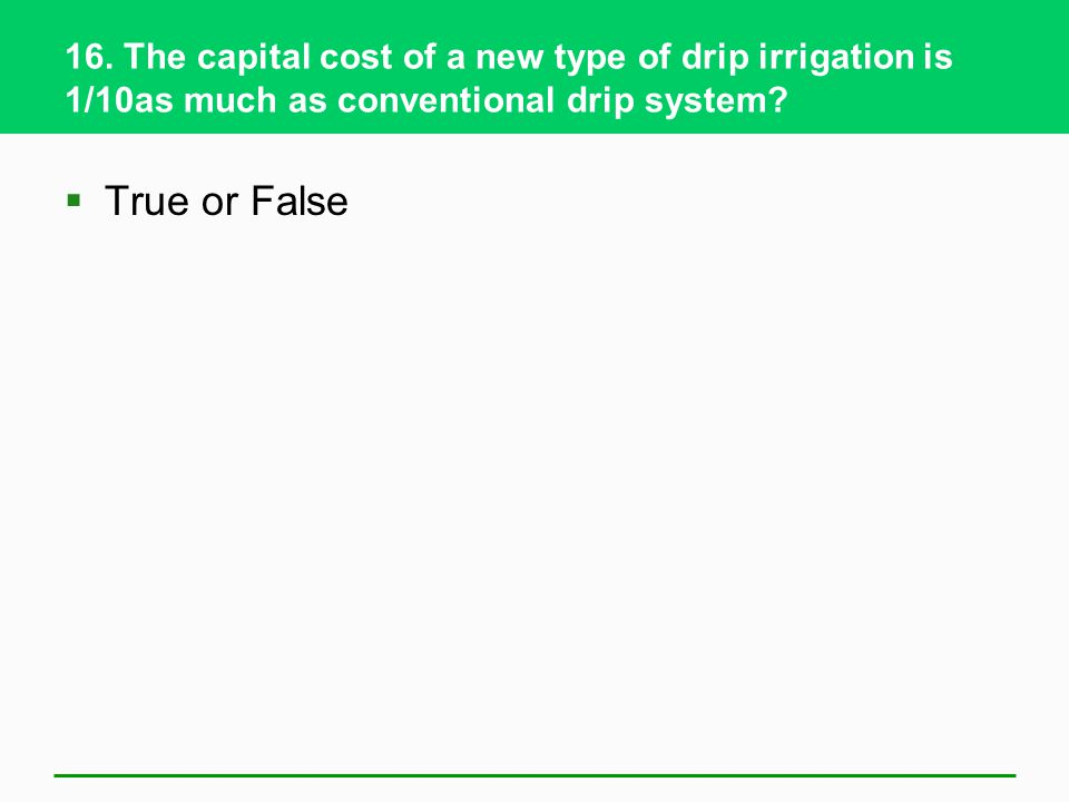 16. The capital cost of a new type of drip irrigation is 1/10as much as conventional drip system? True or False