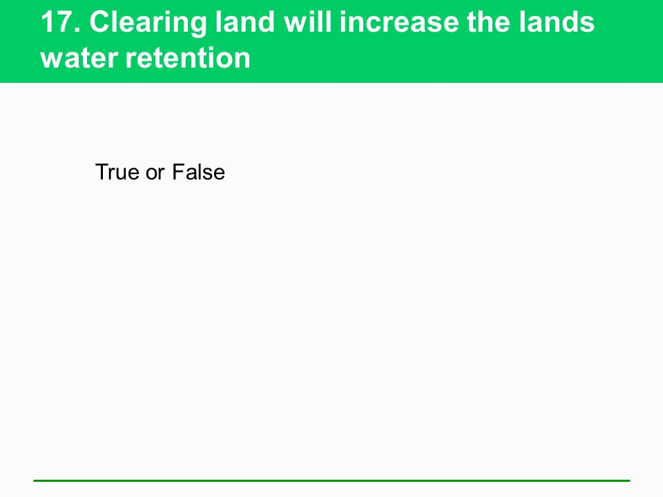 17. Clearing land will increase the lands water retention True or False
