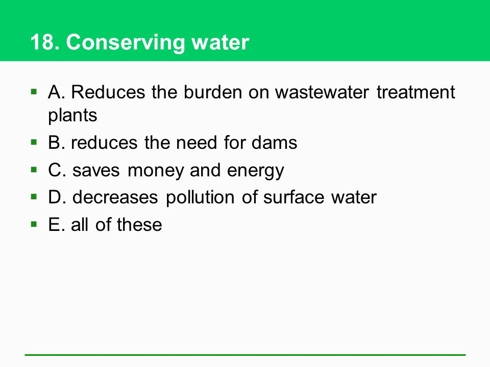 18. Conserving water A. Reduces the burden on wastewater treatment plants B. reduces the need for dams C. saves money and energy D. decreases pollutio