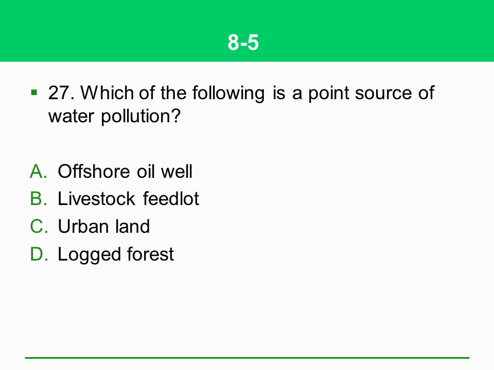 8-5 27. Which of the following is a point source of water pollution? A.Offshore oil well B.Livestock feedlot C.Urban land D.Logged forest