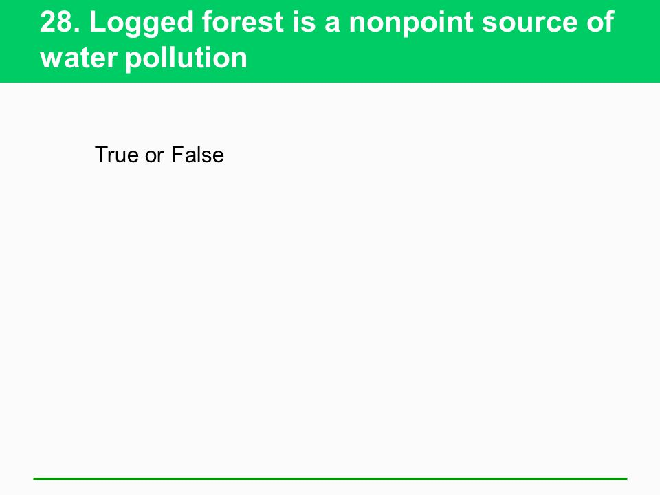28. Logged forest is a nonpoint source of water pollution True or False
