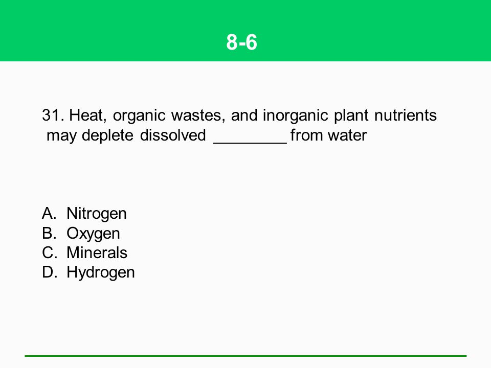 8-6 31. Heat, organic wastes, and inorganic plant nutrients may deplete dissolved ________ from water A.Nitrogen B.Oxygen C.Minerals D.Hydrogen