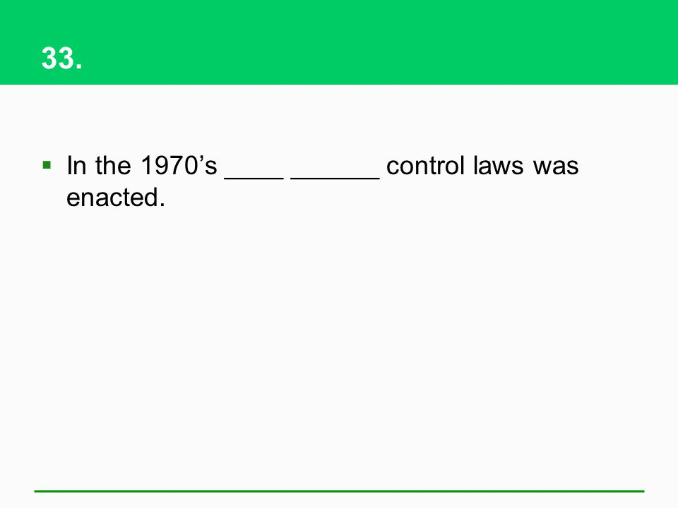 33. In the 1970s ____ ______ control laws was enacted.