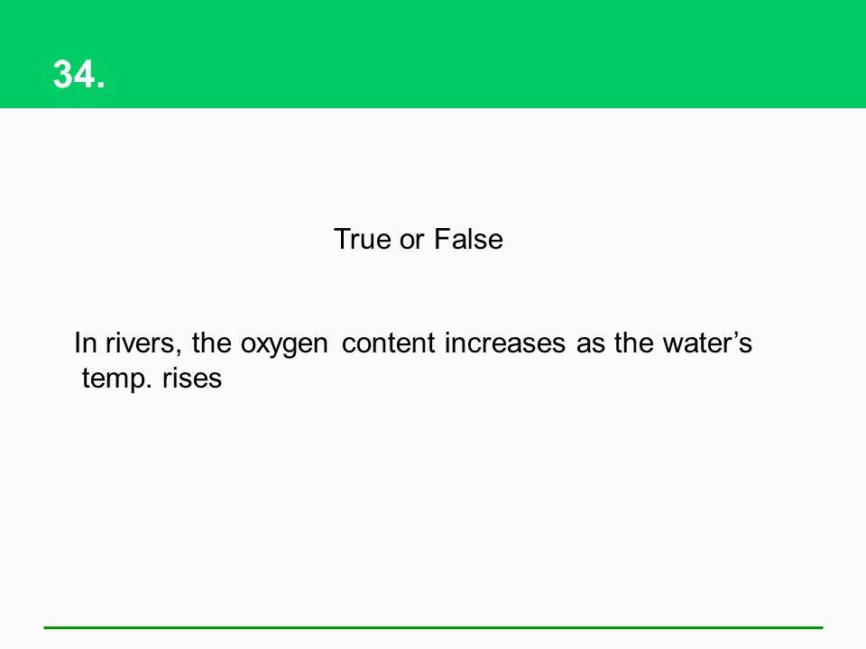 34. True or False In rivers, the oxygen content increases as the waters temp. rises