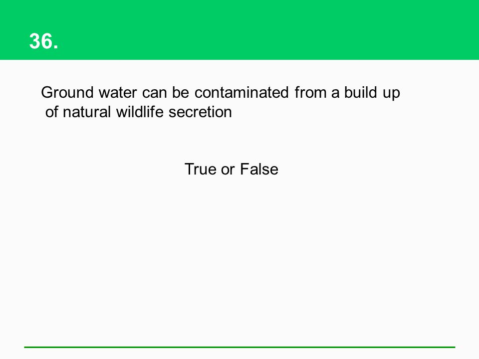 36. Ground water can be contaminated from a build up of natural wildlife secretion True or False