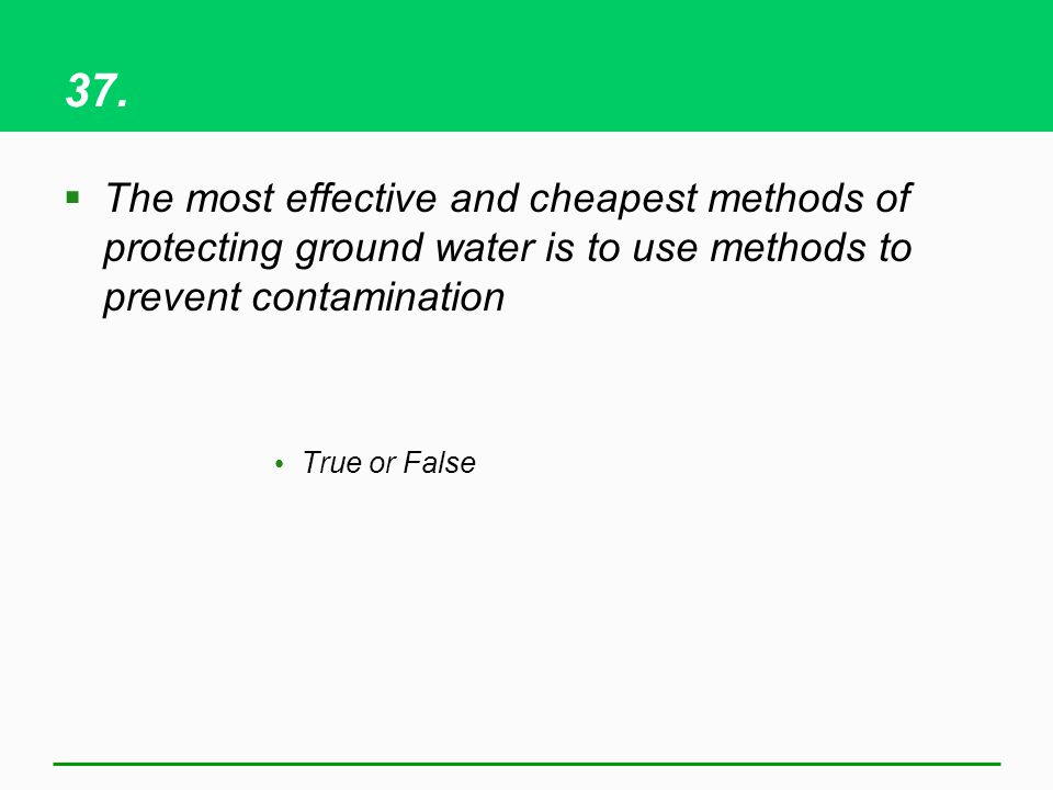 37. The most effective and cheapest methods of protecting ground water is to use methods to prevent contamination True or False