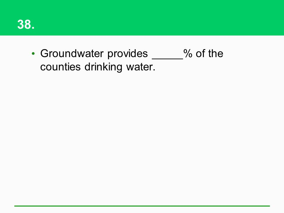 38. Groundwater provides _____% of the counties drinking water.