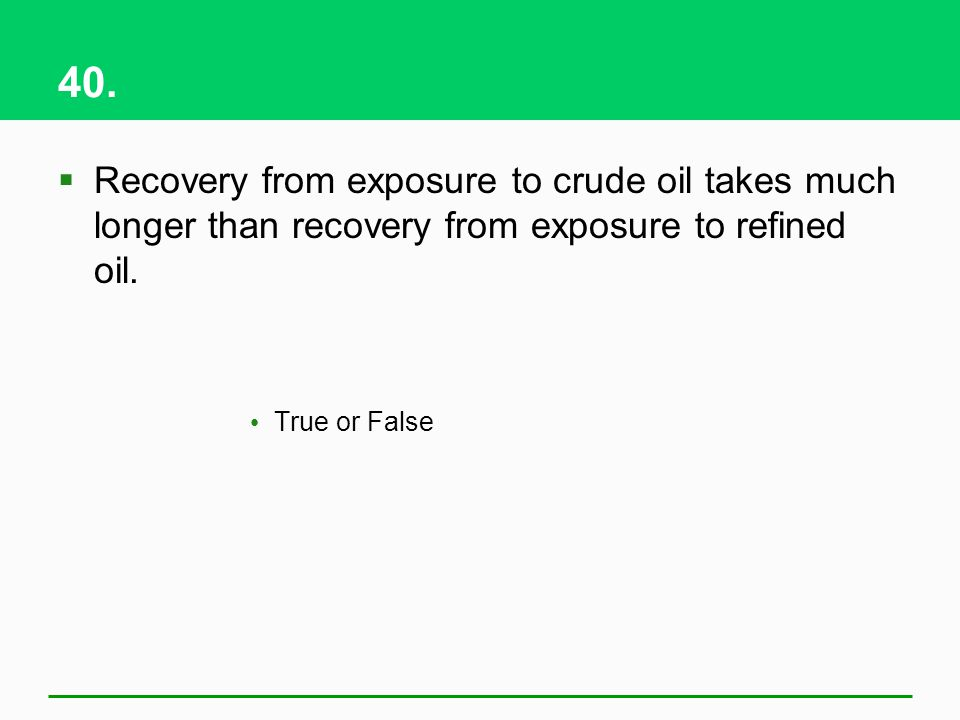 40. Recovery from exposure to crude oil takes much longer than recovery from exposure to refined oil. True or False