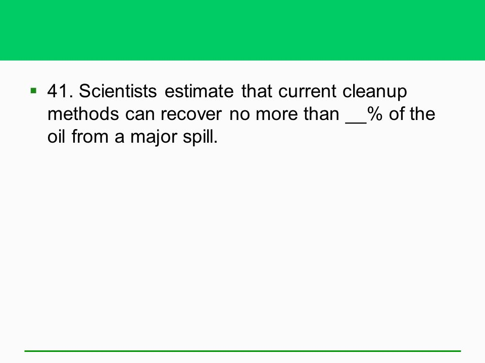 41. Scientists estimate that current cleanup methods can recover no more than __% of the oil from a major spill.