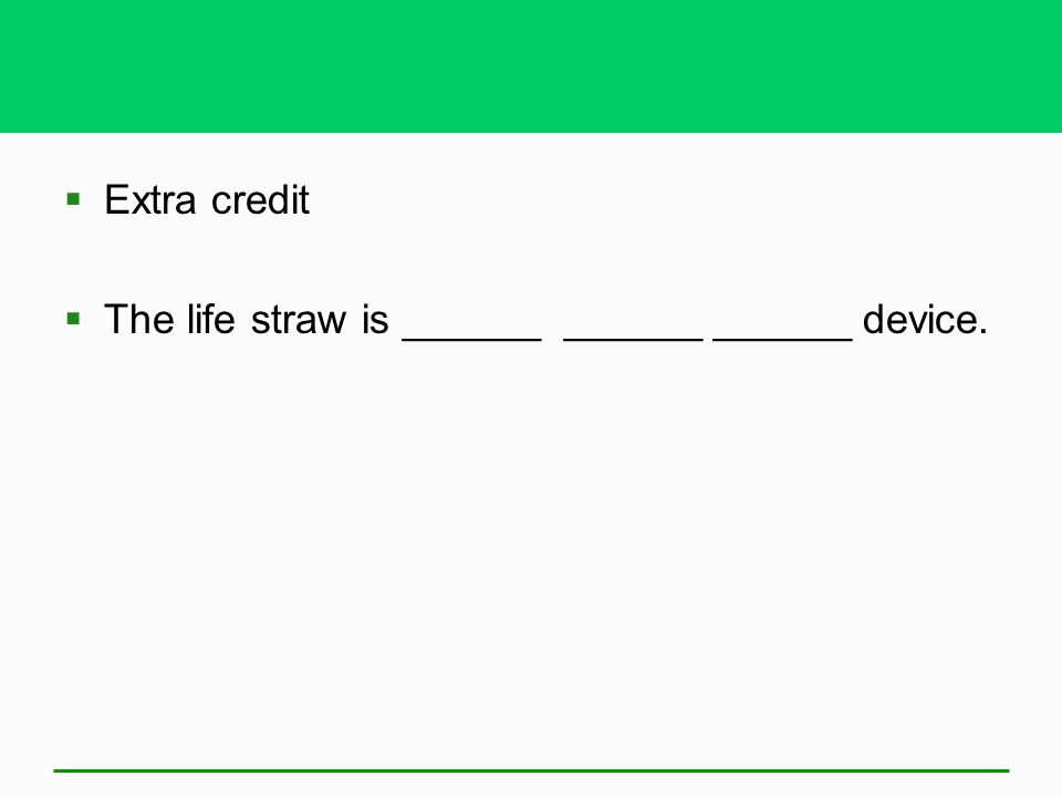 Extra credit The life straw is ______ ______ ______ device.