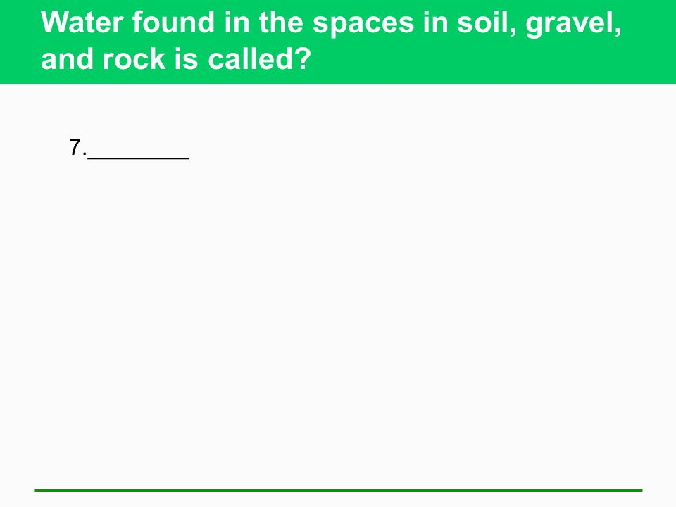 Water found in the spaces in soil, gravel, and rock is called? 7.________