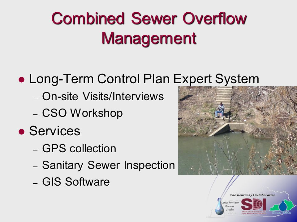 Combined Sewer Overflow Management Long-Term Control Plan Expert System Long-Term Control Plan Expert System – On-site Visits/Interviews – CSO Workshop Services Services – GPS collection – Sanitary Sewer Inspection – GIS Software