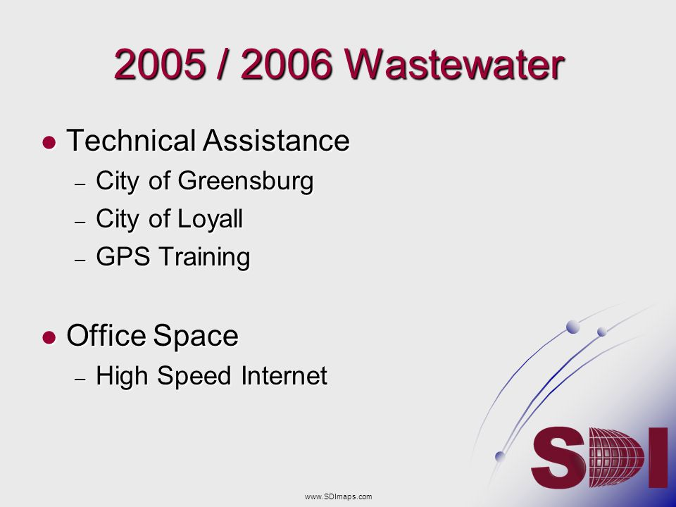 2005 / 2006 Wastewater Technical Assistance Technical Assistance – City of Greensburg – City of Loyall – GPS Training Office Space Office Space – High Speed Internet www.SDImaps.com