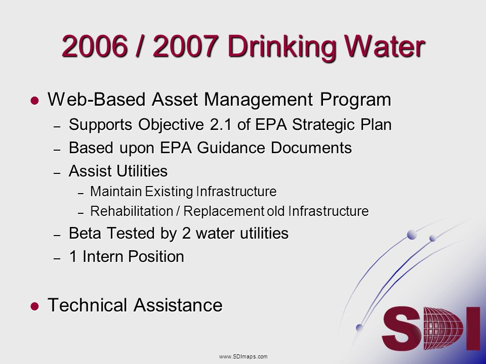 2006 / 2007 Drinking Water Web-Based Asset Management Program Web-Based Asset Management Program – Supports Objective 2.1 of EPA Strategic Plan – Based upon EPA Guidance Documents – Assist Utilities – Maintain Existing Infrastructure – Rehabilitation / Replacement old Infrastructure – Beta Tested by 2 water utilities – 1 Intern Position Technical Assistance Technical Assistance www.SDImaps.com