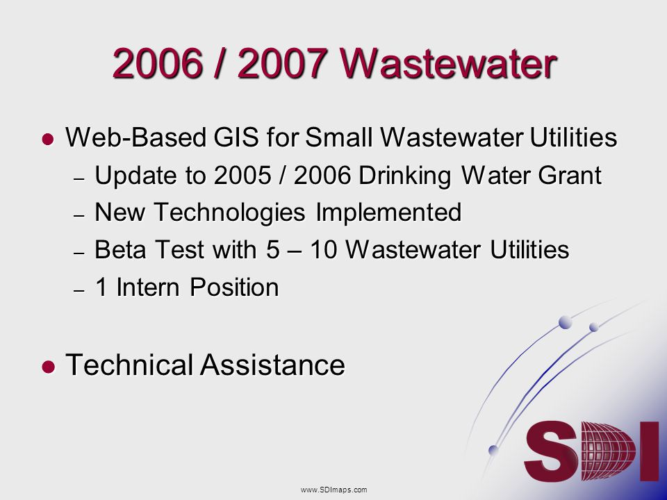 2006 / 2007 Wastewater Web-Based GIS for Small Wastewater Utilities Web-Based GIS for Small Wastewater Utilities – Update to 2005 / 2006 Drinking Water Grant – New Technologies Implemented – Beta Test with 5 – 10 Wastewater Utilities – 1 Intern Position Technical Assistance Technical Assistance www.SDImaps.com