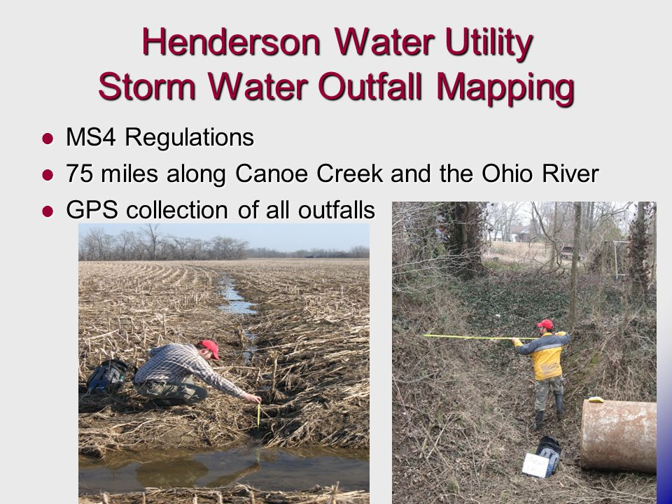 Henderson Water Utility Storm Water Outfall Mapping MS4 Regulations MS4 Regulations 75 miles along Canoe Creek and the Ohio River 75 miles along Canoe Creek and the Ohio River GPS collection of all outfalls GPS collection of all outfalls