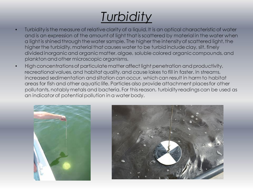 Turbidity Turbidity is the measure of relative clarity of a liquid.