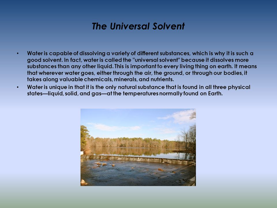 The Universal Solvent Water is capable of dissolving a variety of different substances, which is why it is such a good solvent.