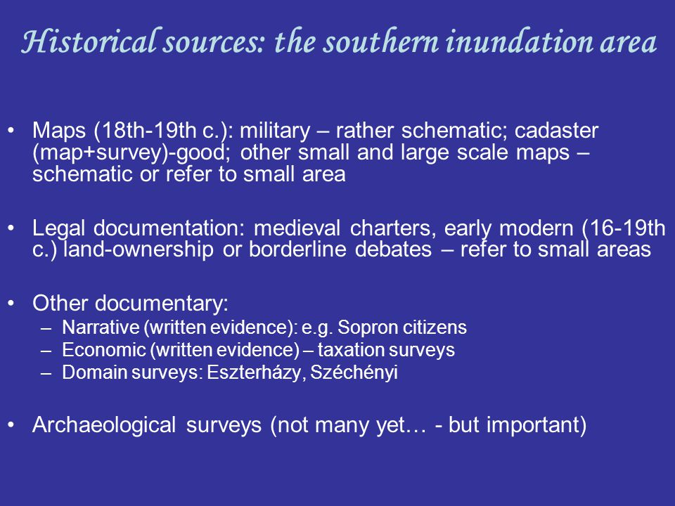 Maps (18th-19th c.): military – rather schematic; cadaster (map+survey)-good; other small and large scale maps – schematic or refer to small area Legal documentation: medieval charters, early modern (16-19th c.) land-ownership or borderline debates – refer to small areas Other documentary: –Narrative (written evidence): e.g.