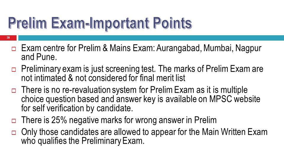 28 Exam centre for Prelim & Mains Exam: Aurangabad, Mumbai, Nagpur and Pune. Preliminary exam is just screening test. The marks of Prelim Exam are not