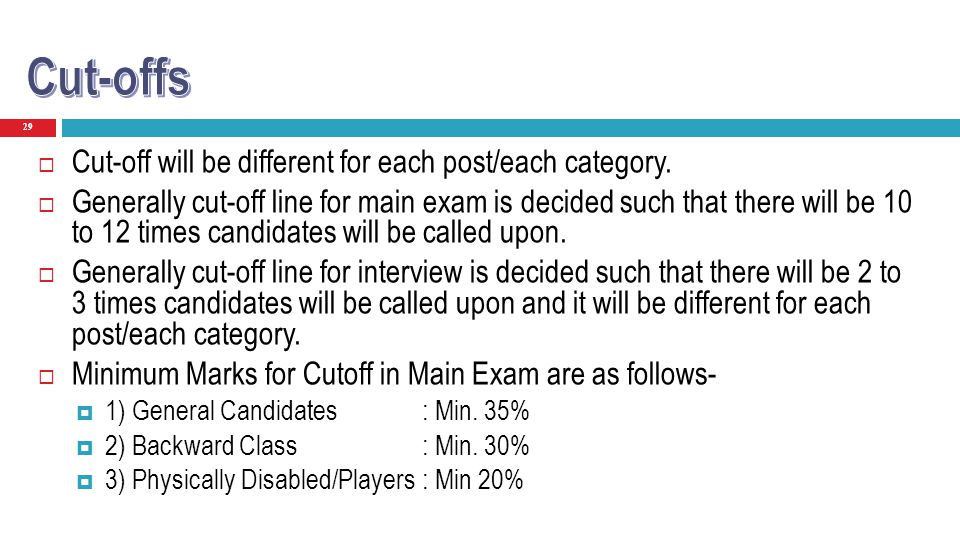 29 Cut-off will be different for each post/each category. Generally cut-off line for main exam is decided such that there will be 10 to 12 times candi