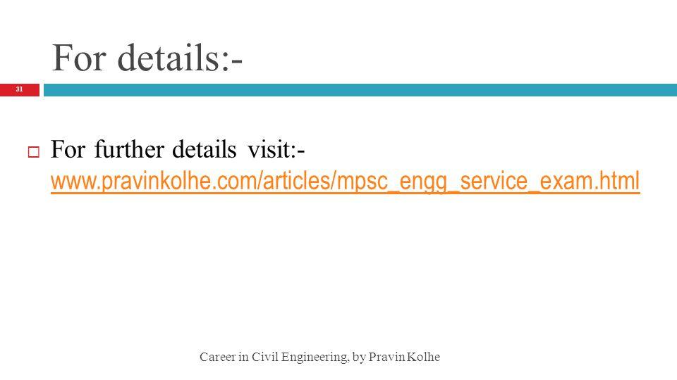 For details:- For further details visit:- www.pravinkolhe.com/articles/mpsc_engg_service_exam.html www.pravinkolhe.com/articles/mpsc_engg_service_exam