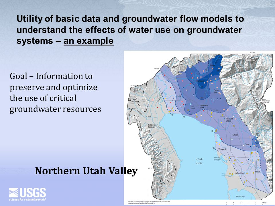 Northern Utah Valley Utility of basic data and groundwater flow models to understand the effects of water use on groundwater systems – an example Goal – Information to preserve and optimize the use of critical groundwater resources