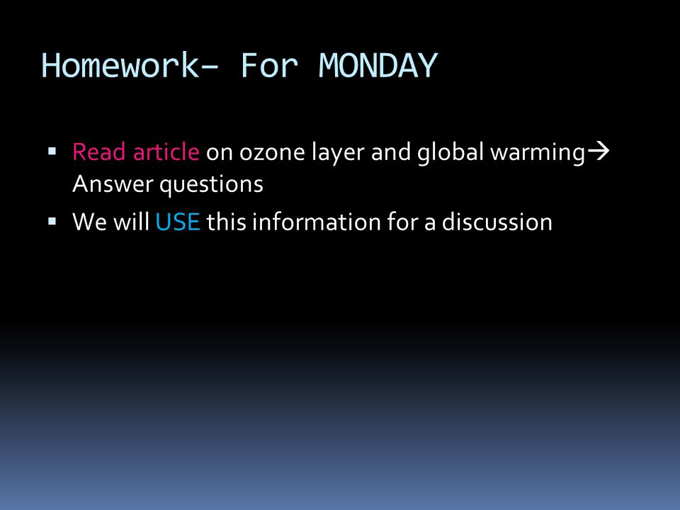 Homework– For MONDAY Read article on ozone layer and global warming Answer questions We will USE this information for a discussion