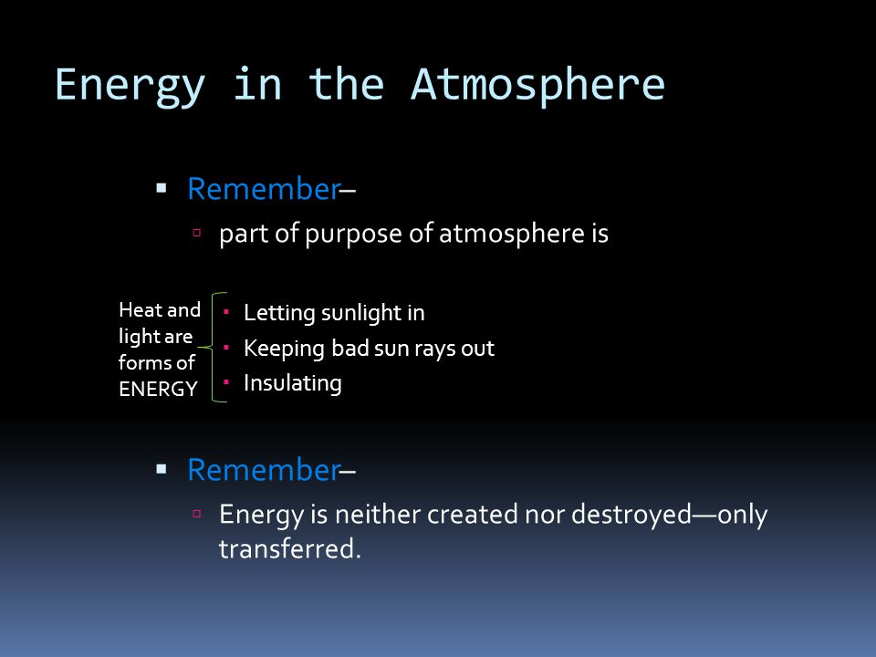 Energy in the Atmosphere Remember– part of purpose of atmosphere is Letting sunlight in Keeping bad sun rays out Insulating Remember– Energy is neithe