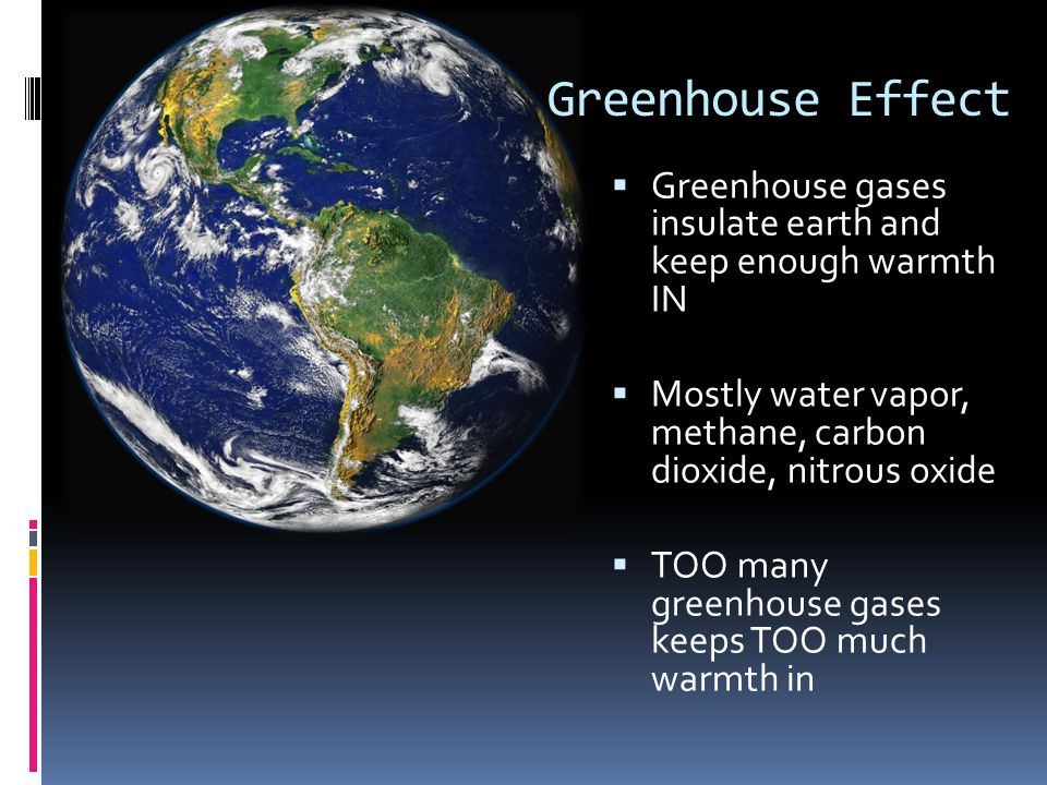 Greenhouse Effect Greenhouse gases insulate earth and keep enough warmth IN Mostly water vapor, methane, carbon dioxide, nitrous oxide TOO many greenh
