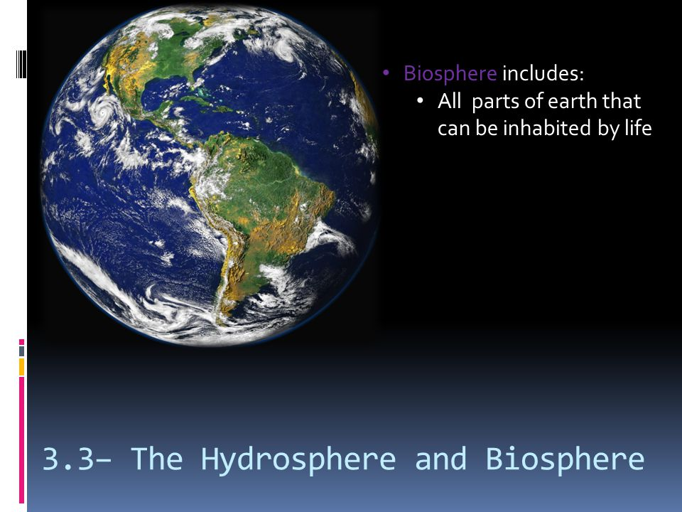 3.3– The Hydrosphere and Biosphere Biosphere includes: All parts of earth that can be inhabited by life